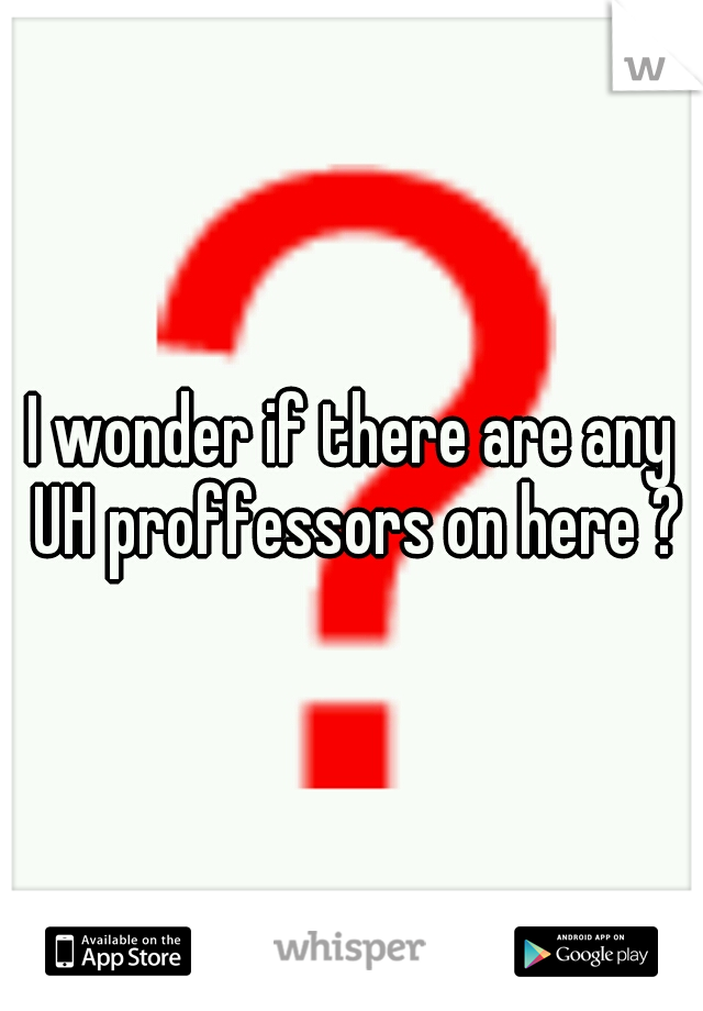 I wonder if there are any UH proffessors on here ?