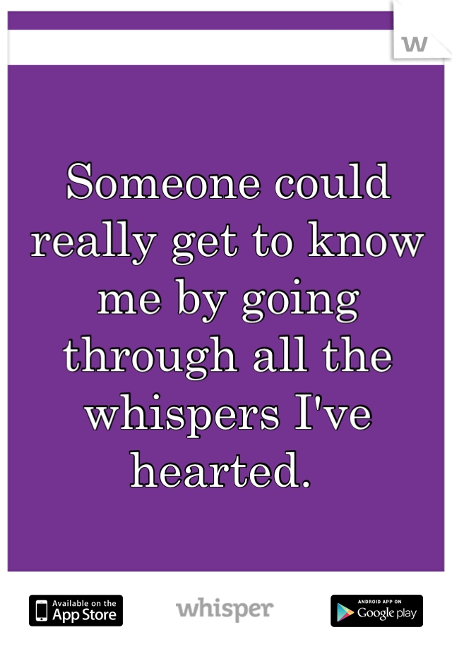 Someone could really get to know me by going through all the whispers I've hearted.