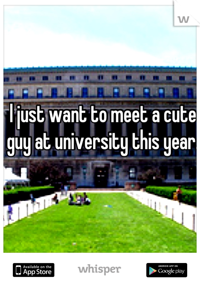 I just want to meet a cute guy at university this year.