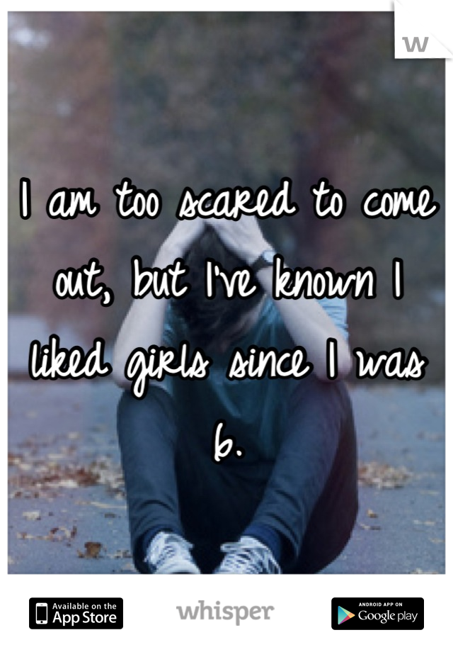 I am too scared to come out, but I've known I liked girls since I was 6.