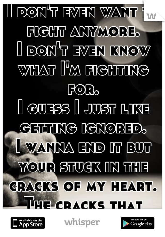 I don't even want to fight anymore. I don't even know what I'm fighting for. I guess I just like getting ignored. I wanna end it but your stuck in the cracks of my heart. The cracks that you've caused