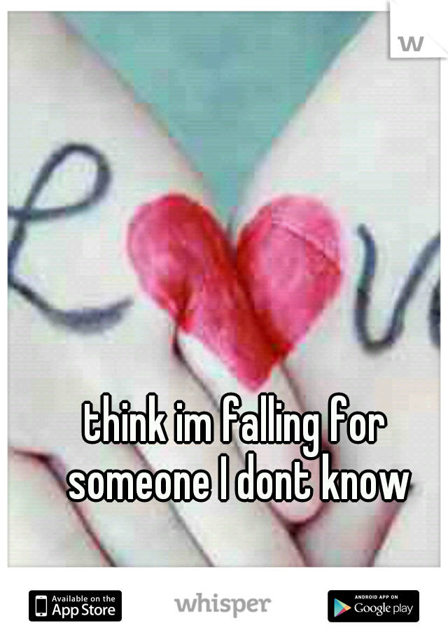 think im falling for someone I dont know