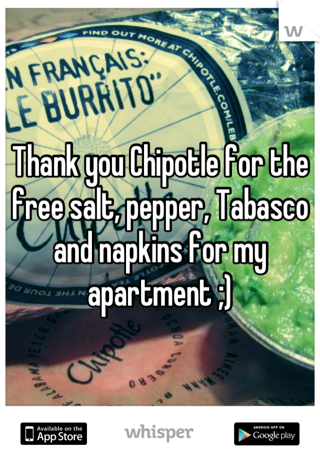 Thank you Chipotle for the free salt, pepper, Tabasco and napkins for my apartment ;)