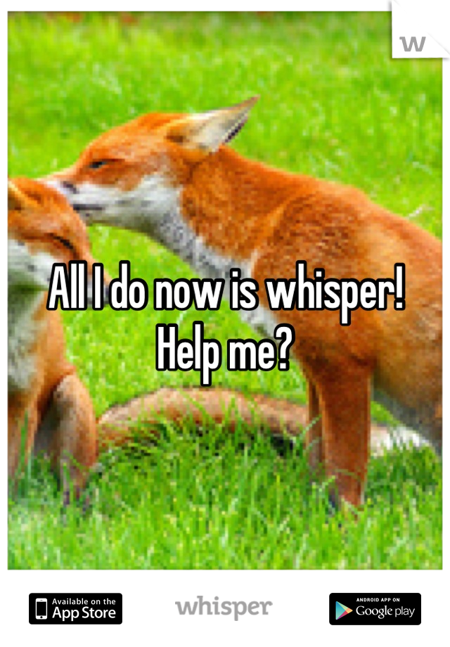 All I do now is whisper!  Help me?