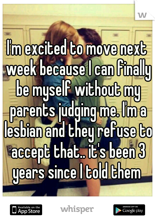 I'm excited to move next week because I can finally be myself without my parents judging me. I'm a lesbian and they refuse to accept that.. it's been 3 years since I told them