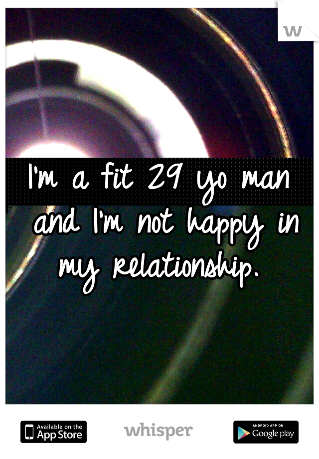 I'm a fit 29 yo man and I'm not happy in my relationship.