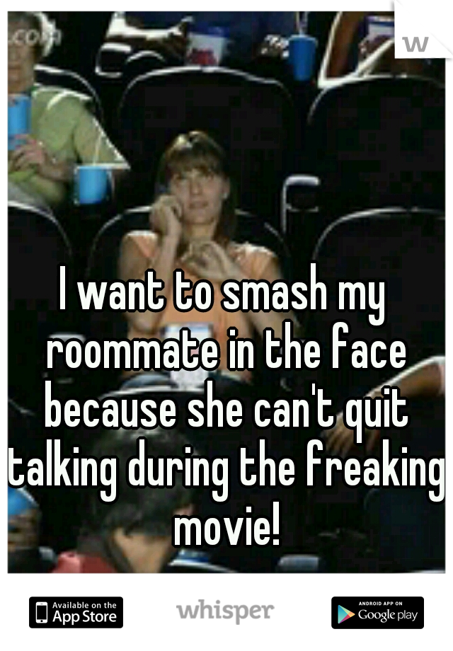 I want to smash my roommate in the face because she can't quit talking during the freaking movie!