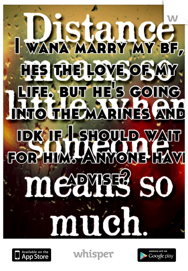 I wana marry my bf, hes the love of my life. but he's going into the marines and idk if I should wait for him. Anyone have advise?