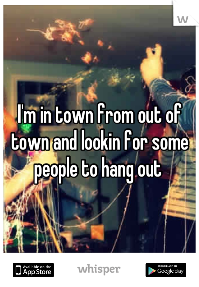 I'm in town from out of town and lookin for some people to hang out