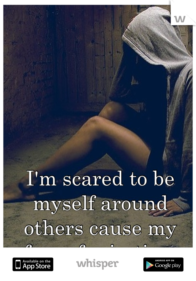 I'm scared to be myself around others cause my fear of rejection.