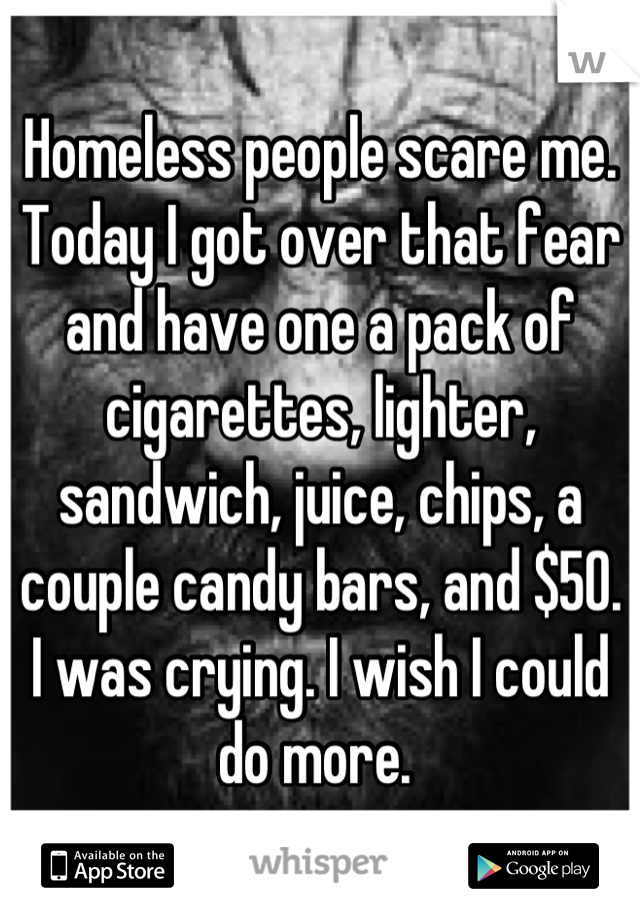 Homeless people scare me. Today I got over that fear and have one a pack of cigarettes, lighter, sandwich, juice, chips, a couple candy bars, and $50. I was crying. I wish I could do more.