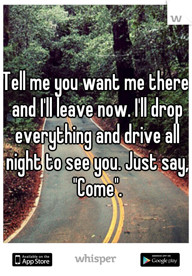 """Tell me you want me there and I'll leave now. I'll drop everything and drive all night to see you. Just say, """"Come""""."""