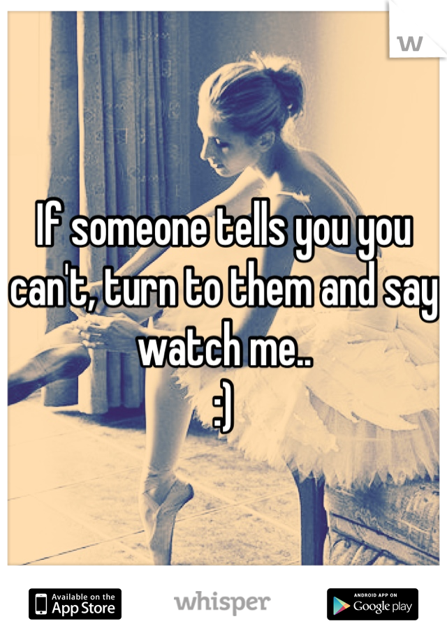 If someone tells you you can't, turn to them and say watch me..  :)