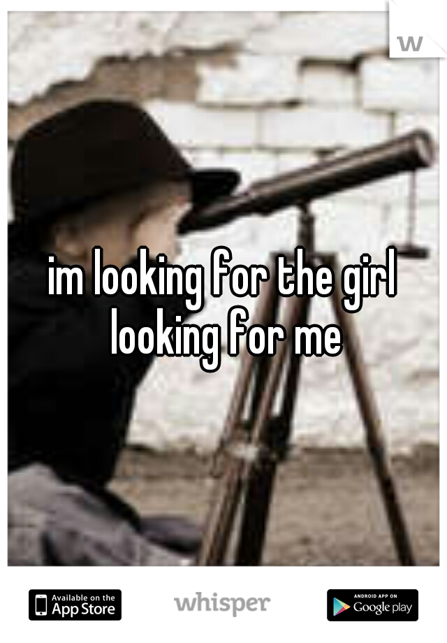 im looking for the girl looking for me