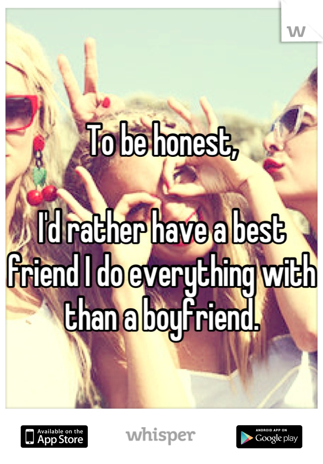 To be honest,  I'd rather have a best friend I do everything with than a boyfriend.
