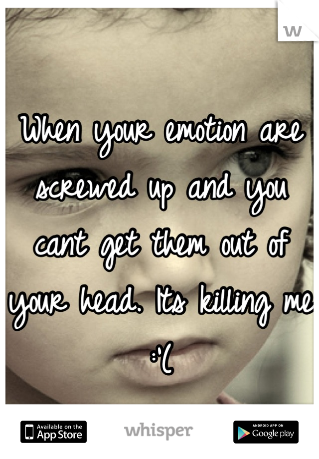 When your emotion are screwed up and you cant get them out of your head. Its killing me :'(