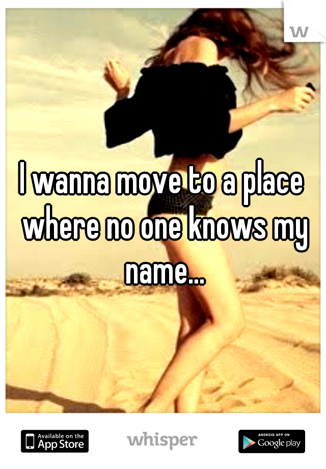 I wanna move to a place where no one knows my name...