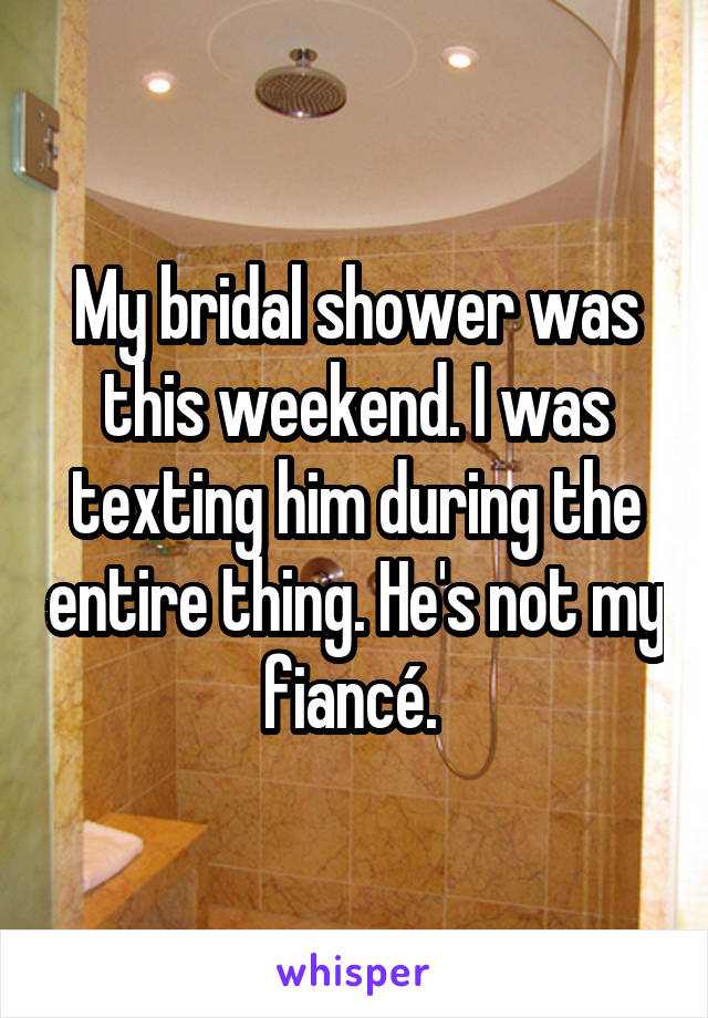 My bridal shower was this weekend. I was texting him during the entire thing. He's not my fiancé.
