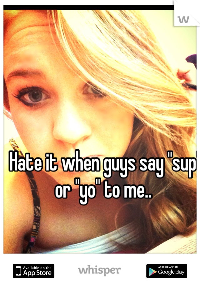"Hate it when guys say ""sup"" or ""yo"" to me.."