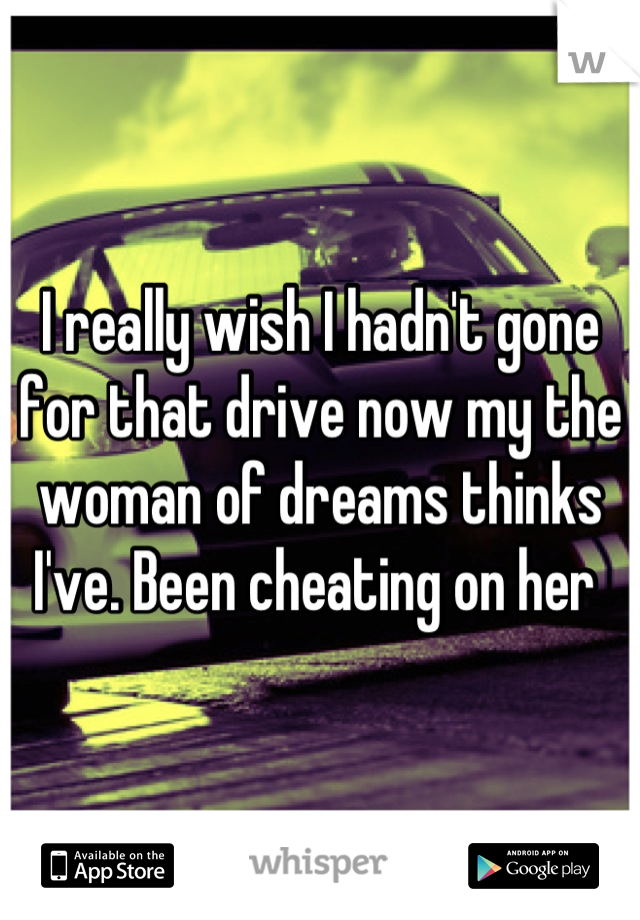 I really wish I hadn't gone for that drive now my the woman of dreams thinks I've. Been cheating on her