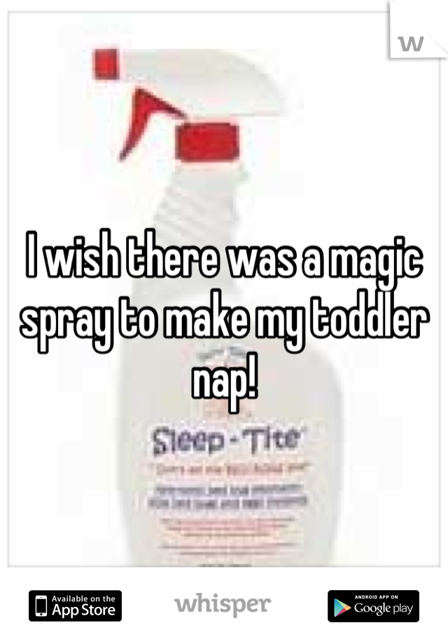 I wish there was a magic spray to make my toddler nap!