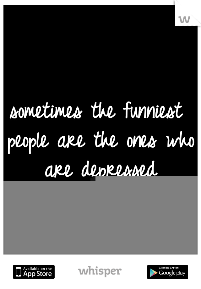 sometimes the funniest people are the ones who are depressed