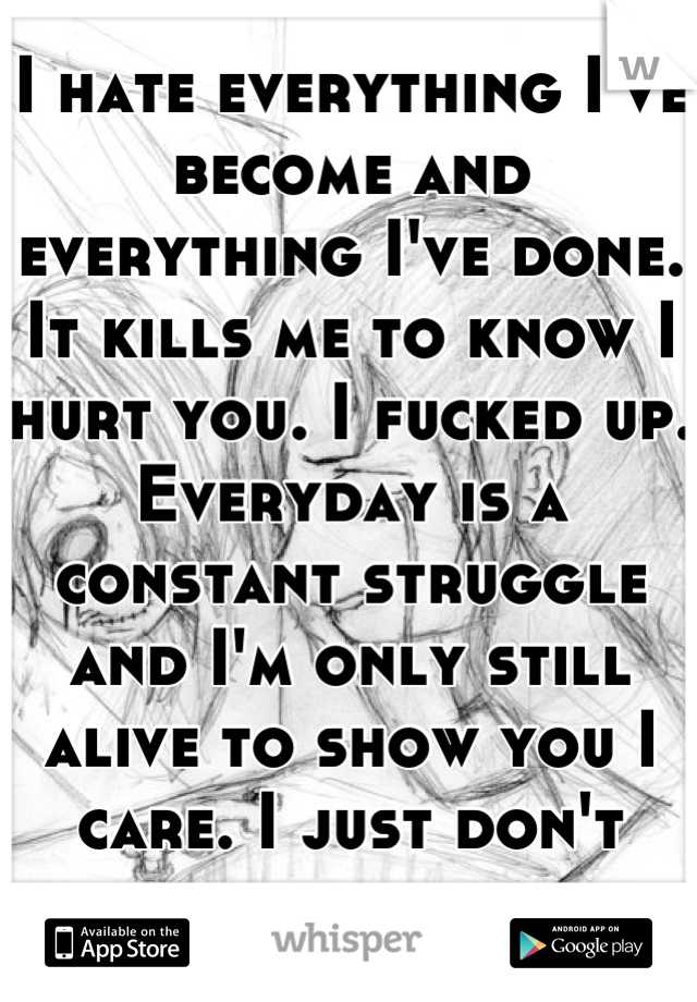 I hate everything I've become and everything I've done. It kills me to know I hurt you. I fucked up. Everyday is a constant struggle and I'm only still alive to show you I care. I just don't know how.