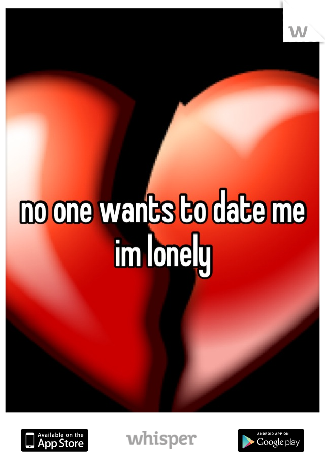 no one wants to date me im lonely