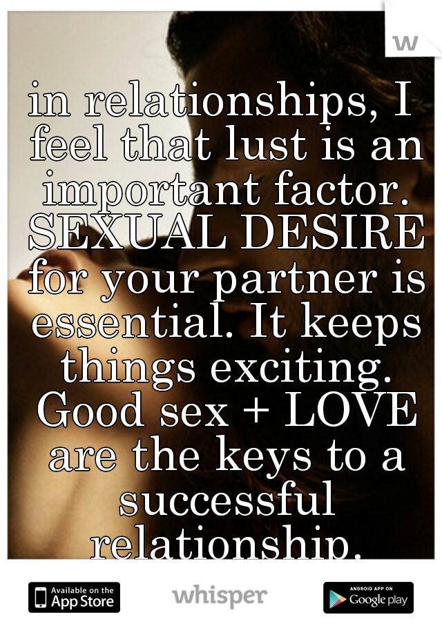 in relationships, I feel that lust is an important factor. SEXUAL DESIRE for your partner is essential. It keeps things exciting. Good sex + LOVE are the keys to a successful relationship.