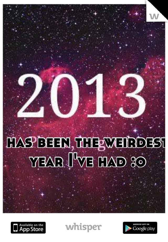 has been the weirdest year I've had :o