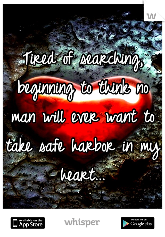 Tired of searching, beginning to think no man will ever want to take safe harbor in my heart...