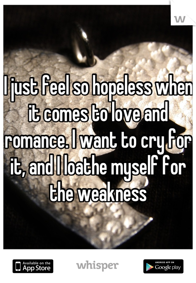 I just feel so hopeless when it comes to love and romance. I want to cry for it, and I loathe myself for the weakness