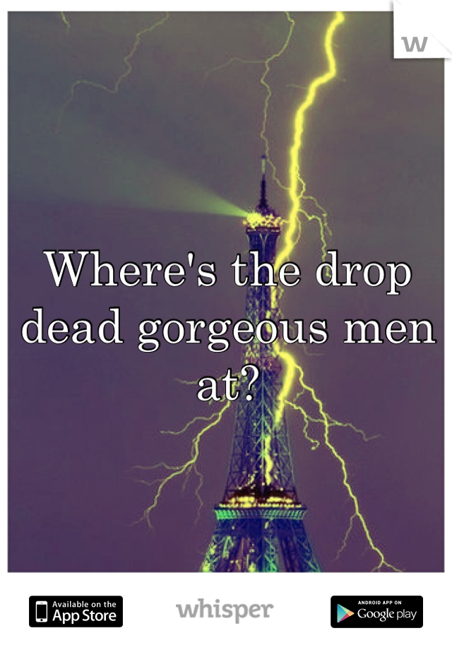 Where's the drop dead gorgeous men at?