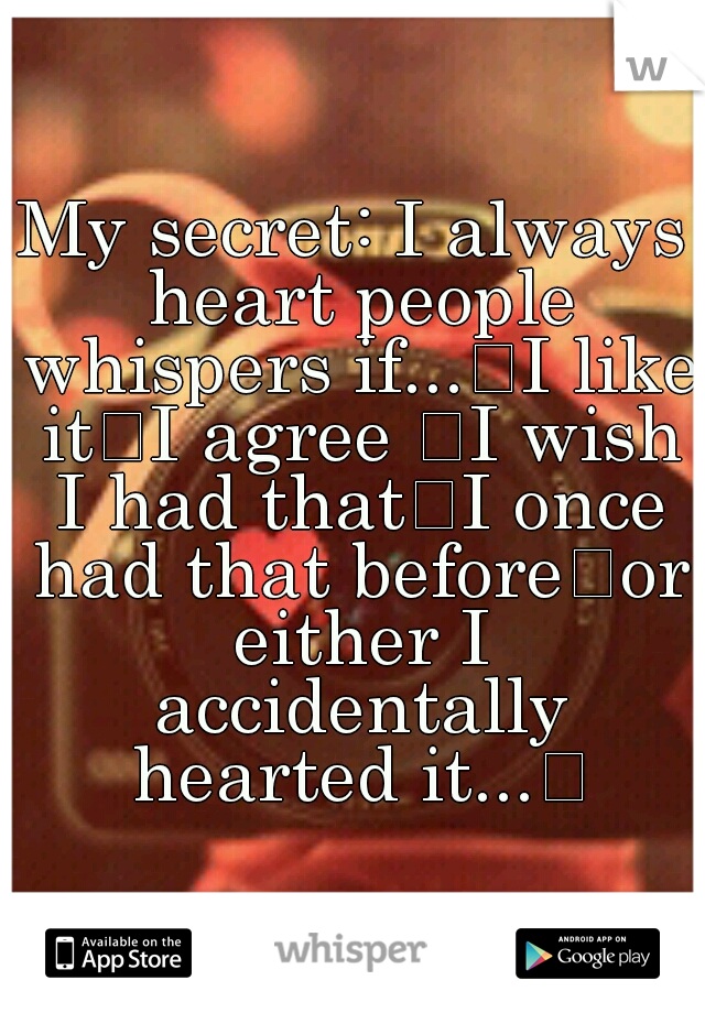 My secret: I always heart people whispers if... I like it I agree  I wish I had that I once had that before or either I accidentally hearted it...