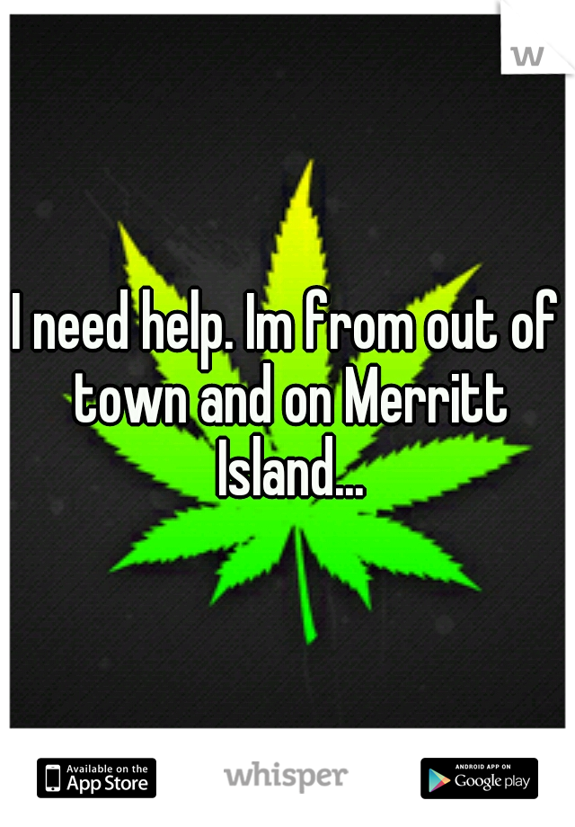 I need help. Im from out of town and on Merritt Island...