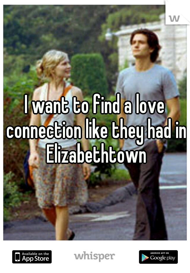 I want to find a love connection like they had in Elizabethtown