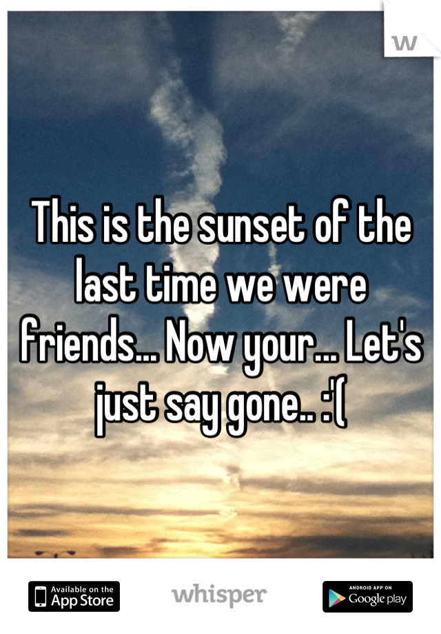 This is the sunset of the last time we were friends... Now your... Let's just say gone.. :'(
