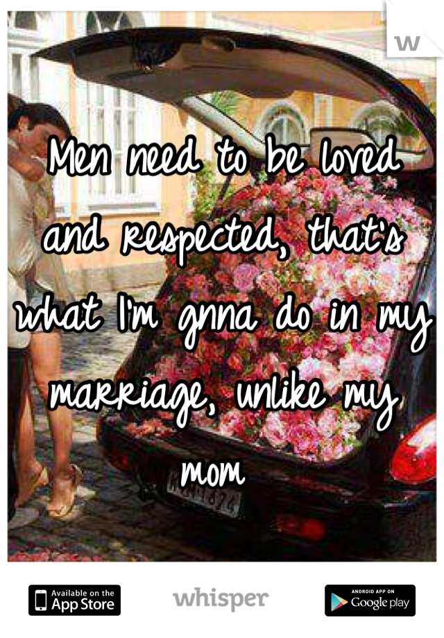 Men need to be loved and respected, that's what I'm gnna do in my marriage, unlike my mom