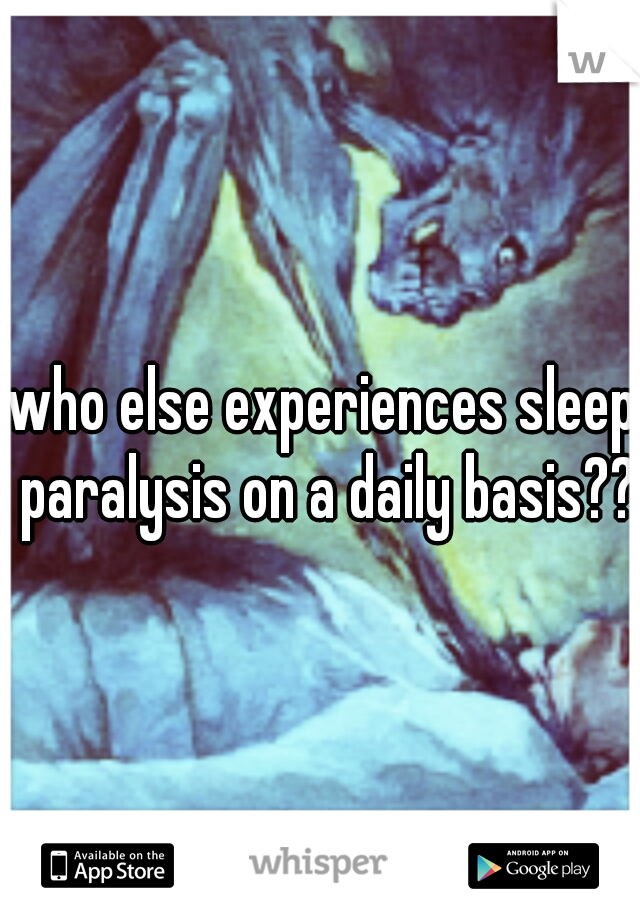 who else experiences sleep paralysis on a daily basis??