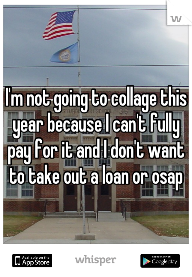 I'm not going to collage this year because I can't fully pay for it and I don't want to take out a loan or osap