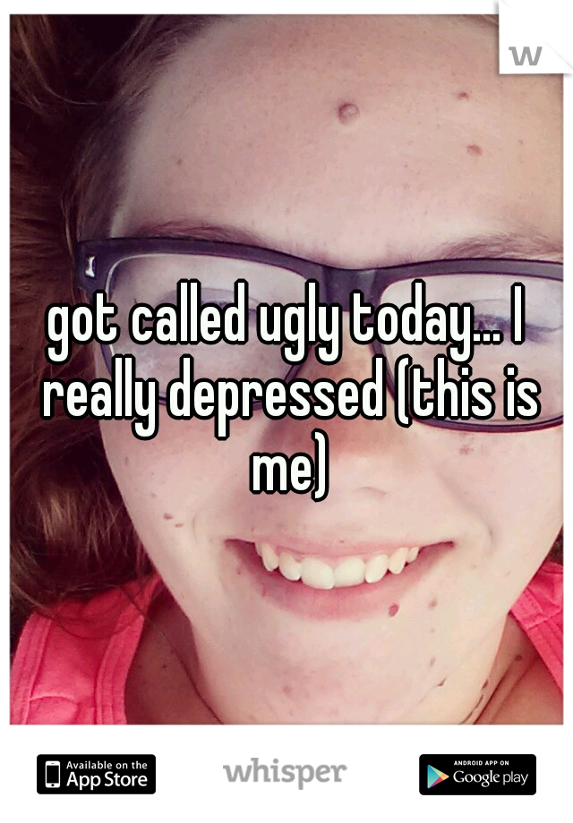 got called ugly today... I really depressed (this is me)