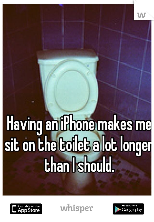 Having an iPhone makes me sit on the toilet a lot longer than I should.