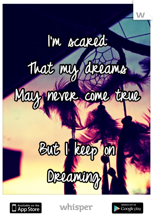 I'm scared That my dreams  May never come true   But I keep on Dreaming