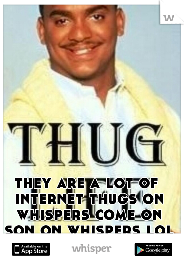 they are a lot of internet thugs on whispers come on son on whispers lol