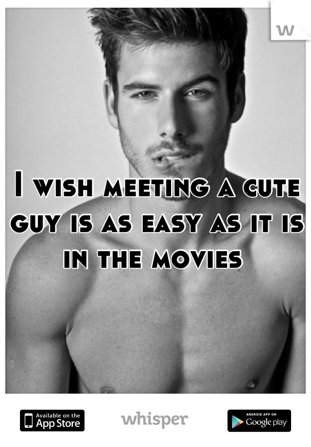I wish meeting a cute guy is as easy as it is in the movies