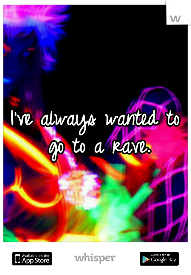 I've always wanted to go to a rave.