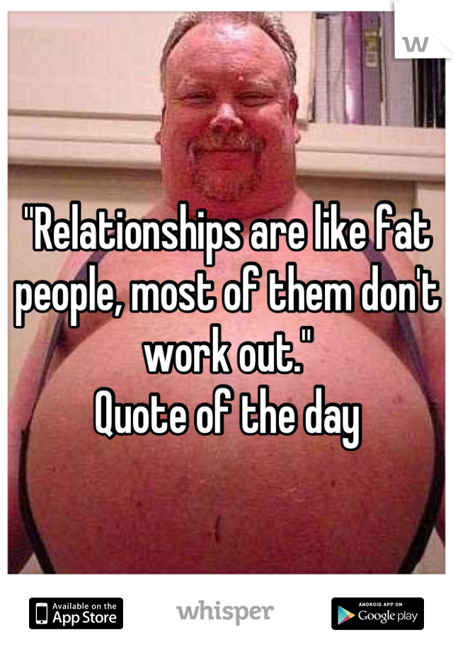 """""""Relationships are like fat people, most of them don't work out."""" Quote of the day"""