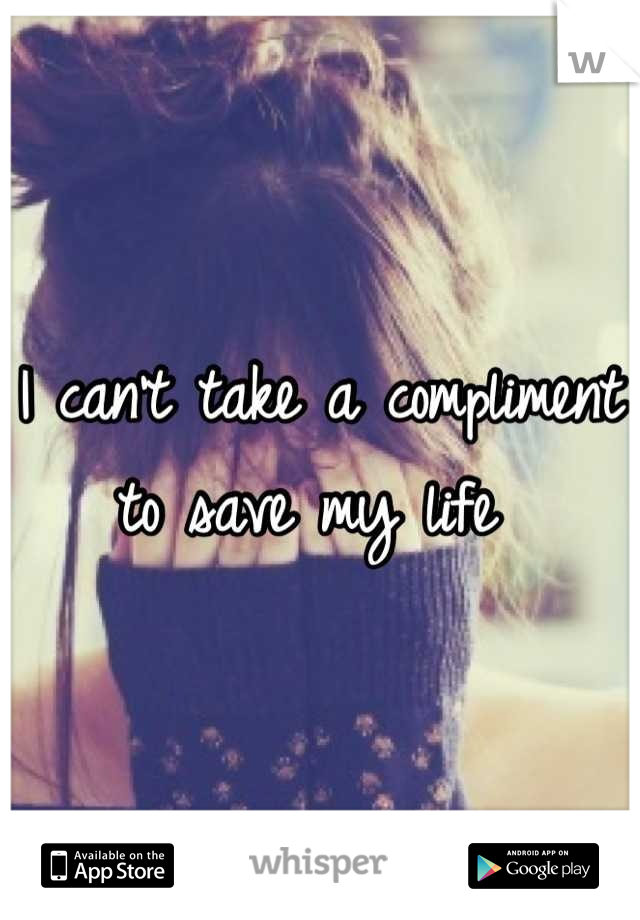 I can't take a compliment to save my life