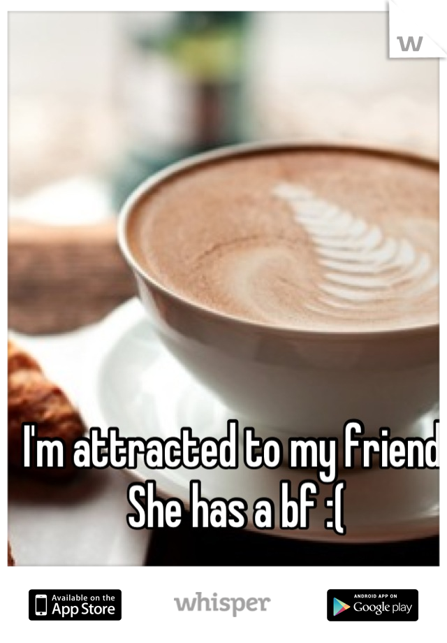 I'm attracted to my friend. She has a bf :(