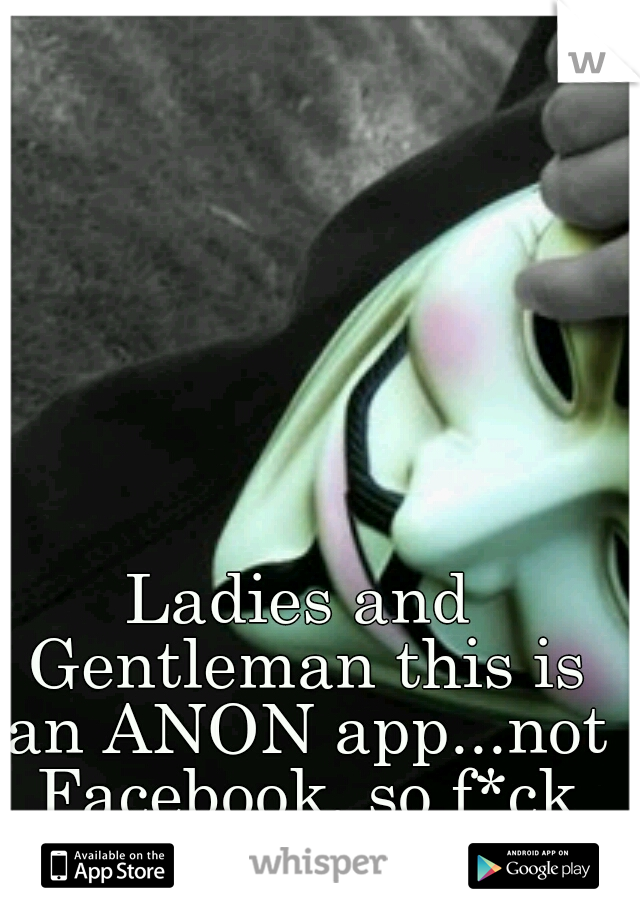 Ladies and Gentleman this is an ANON app...not Facebook, so f*ck off.